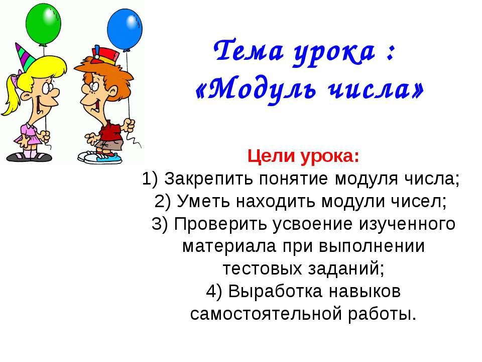 Тема урока : «Модуль числа» Цели урока: 1) Закрепить понятие модуля числа; 2)...