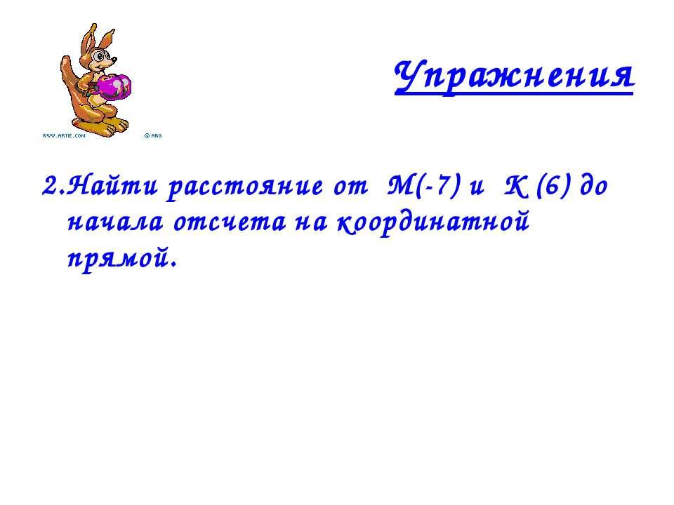 Упражнения 2.Найти расстояние от М(-7) и К (6) до начала отсчета на координат...