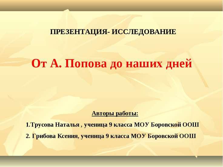 ПРЕЗЕНТАЦИЯ- ИССЛЕДОВАНИЕ От А. Попова до наших дней Авторы работы: 1.Трусова...
