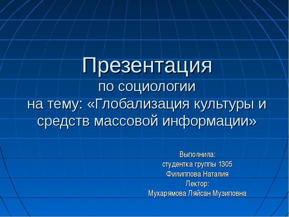 Презентация по социологии на тему: «Глобализация культуры и средств массовой ...
