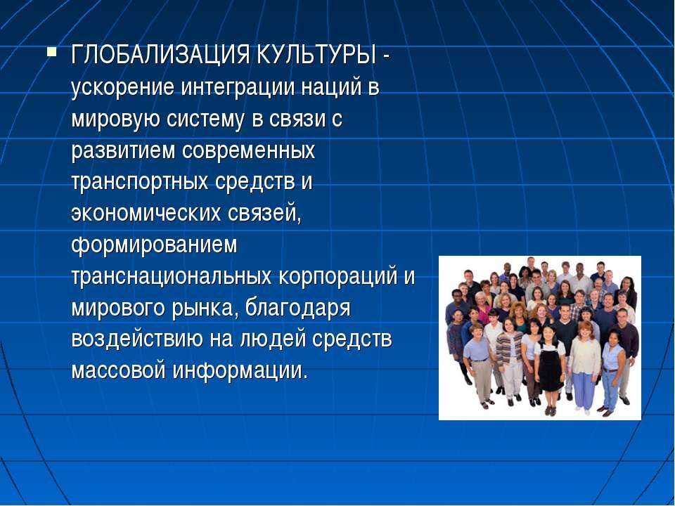 ГЛОБАЛИЗАЦИЯ КУЛЬТУРЫ - ускорение интеграции наций в мировую систему в связи ...