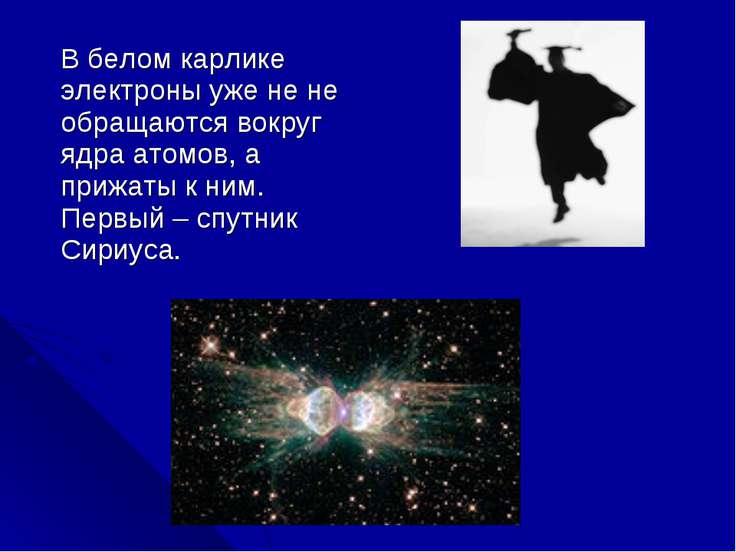В белом карлике электроны уже не не обращаются вокруг ядра атомов, а прижаты ...