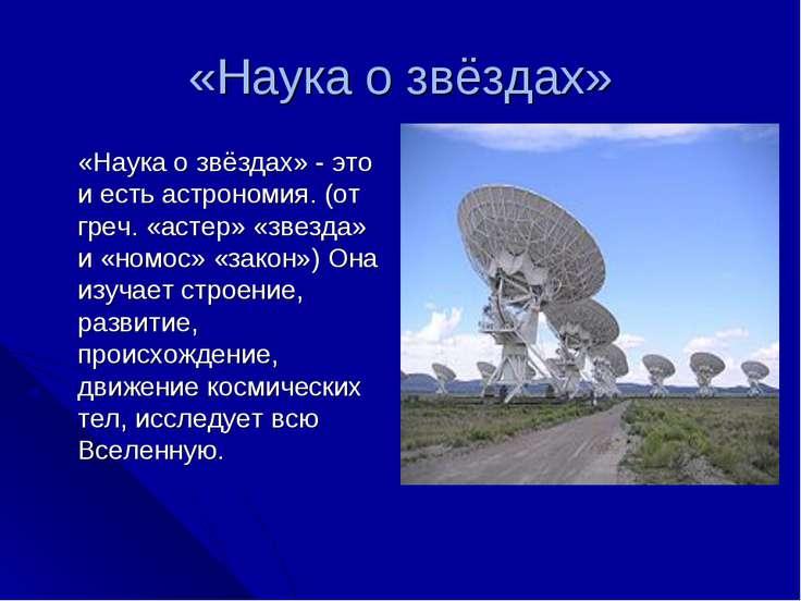«Наука о звёздах» «Наука о звёздах» - это и есть астрономия. (от греч. «астер...