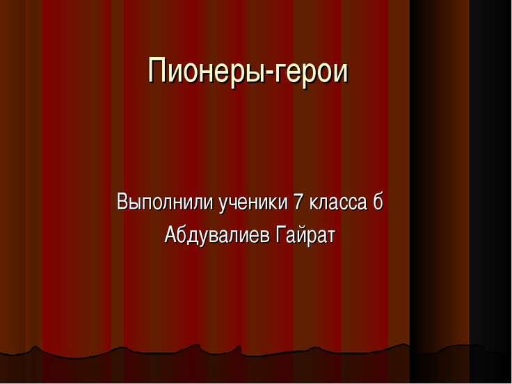 Пионеры-герои Выполнили ученики 7 класса б Абдувалиев Гайрат