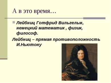 А в это время… Лейбниц Готфрид Вильгельм, немецкий математик , физик, философ...