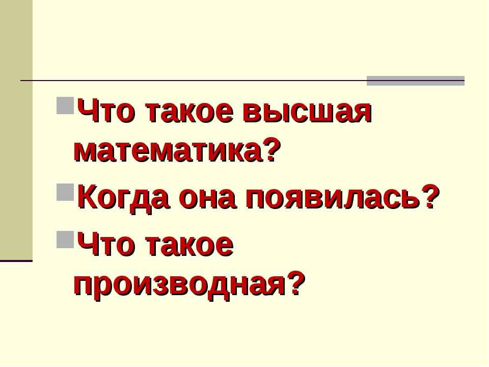 Что такое высшая математика? Когда она появилась? Что такое производная?