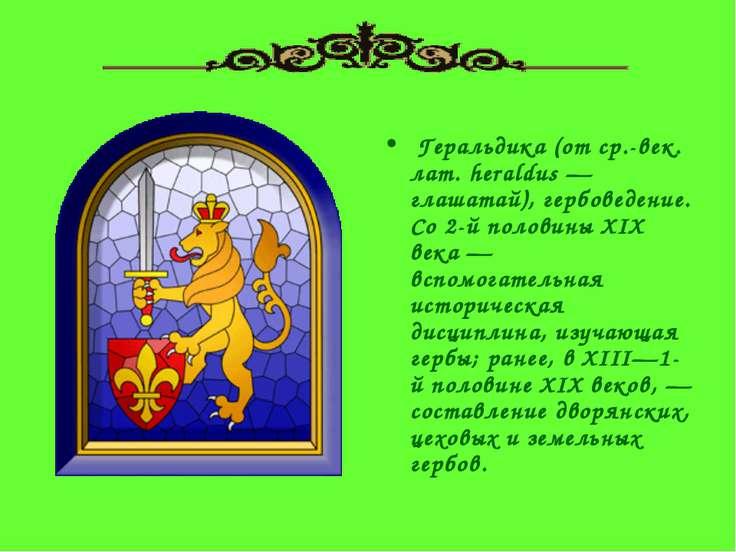 Геральдика (от ср.-век. лат. heraldus — глашатай), гербоведение. Со 2-й поло...