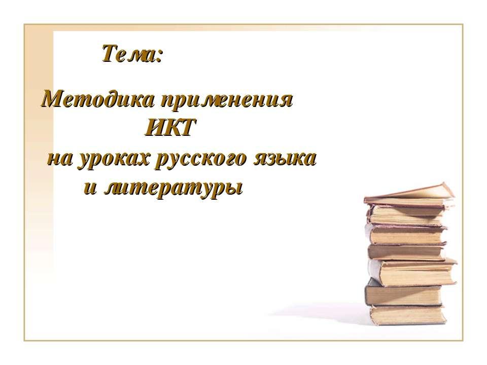 ТЕМА : Использование ИКТ на уроках русского языка и литературы Методика приме...
