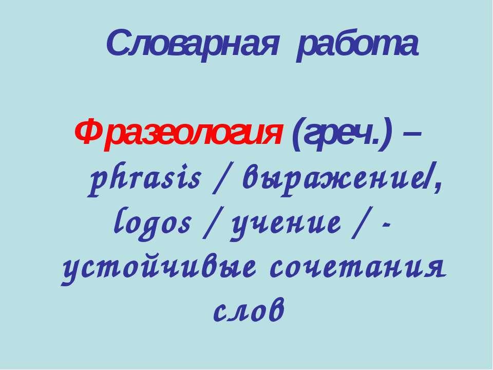Словарная работа Фразеология (греч.) – phrasis / выражение/, logos / учение /...