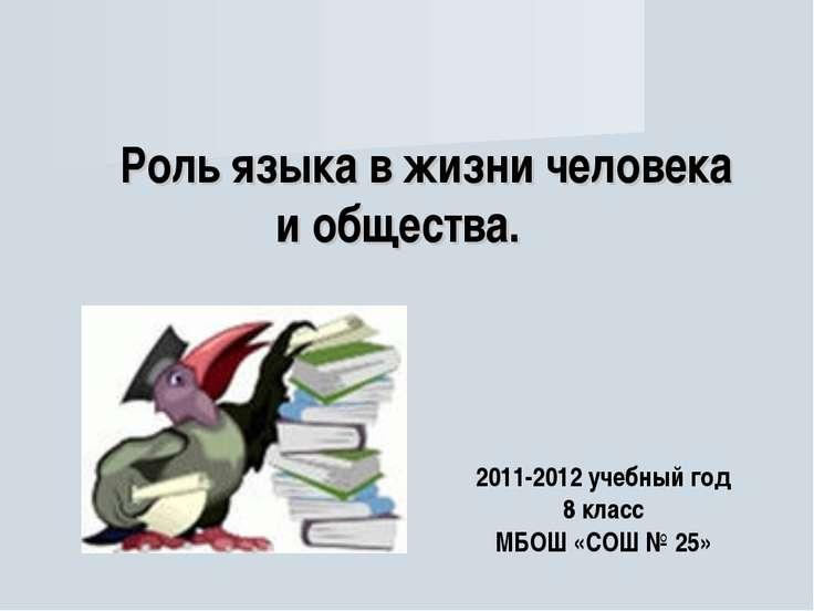 Роль языка в жизни человека и общества. 2011-2012 учебный год 8 класс МБОШ «С...