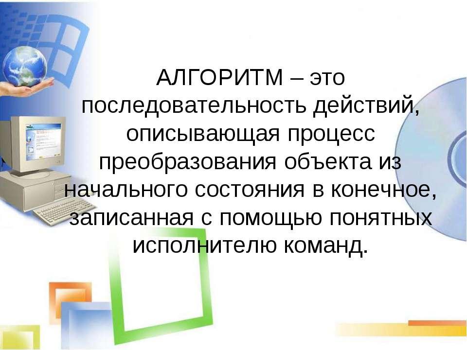 АЛГОРИТМ – это последовательность действий, описывающая процесс преобразовани...