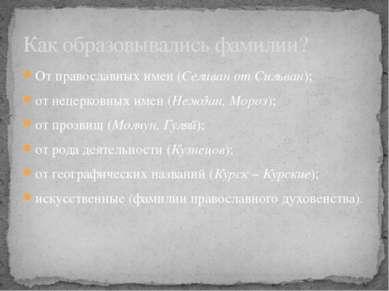 От православных имен (Селиван от Сильван); от нецерковных имен (Неждан, Мороз...