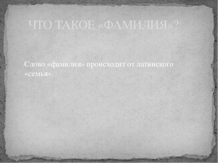 ЧТО ТАКОЕ «ФАМИЛИЯ»? Слово «фамилия» происходит от латинского «семья».
