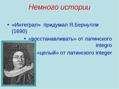 Немного истории «Интеграл» придумал Я.Бернулли (1690) «восстанавливать» от ла...