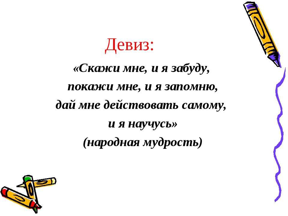 Девиз: «Скажи мне, и я забуду, покажи мне, и я запомню, дай мне действовать с...