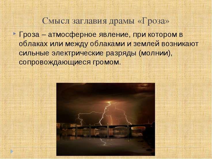 Смысл заглавия драмы «Гроза» Гроза – атмосферное явление, при котором в облак...