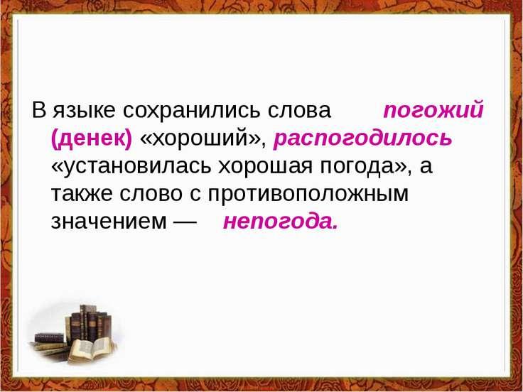 В языке сохранились слова погожий (денек) «хороший», распогодилось «установил...