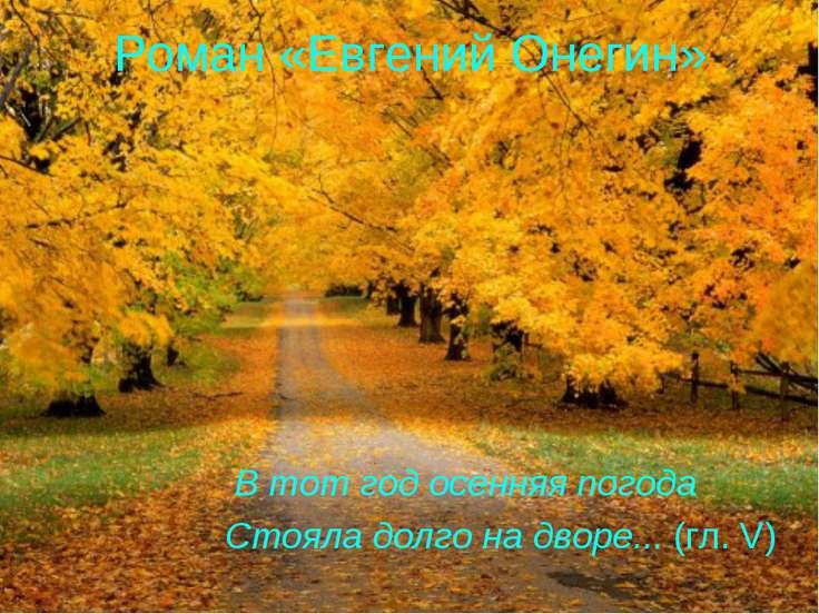 Роман «Евгений Онегин» В тот год осенняя погода Стояла долго на дворе... (гл. V)