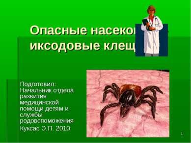 * Опасные насекомые - иксодовые клещи. Подготовил: Начальник отдела развития ...