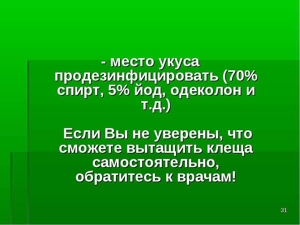 * - место укуса продезинфицировать (70% спирт, 5% йод, одеколон и т.д.) Если ...