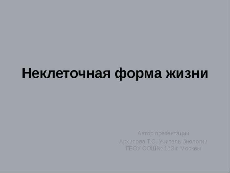 Неклеточная форма жизни Автор презентации Архипова Т.С. Учитель биологии ГБОУ...
