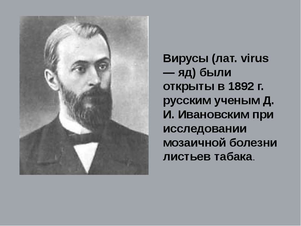 Вирусы (лат. virus — яд) были открыты в 1892 г. русским ученым Д. И. Ивановск...