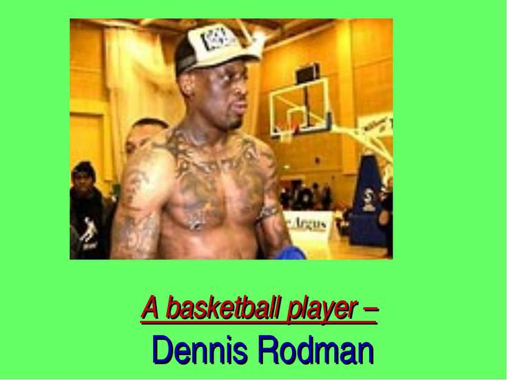 A basketball player – Dennis Rodman