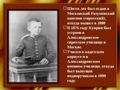 Шести лет был отдан в Московский Разумовский пансион (сиротский), откуда выше...