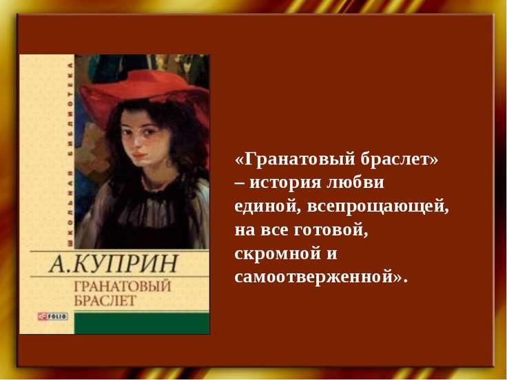 «Гранатовый браслет» – история любви единой, всепрощающей, на все готовой, ск...