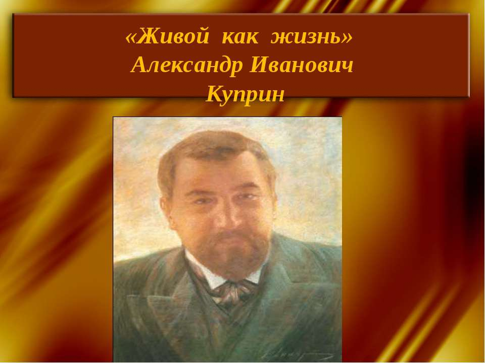 «Живой как жизнь» Александр Иванович Куприн