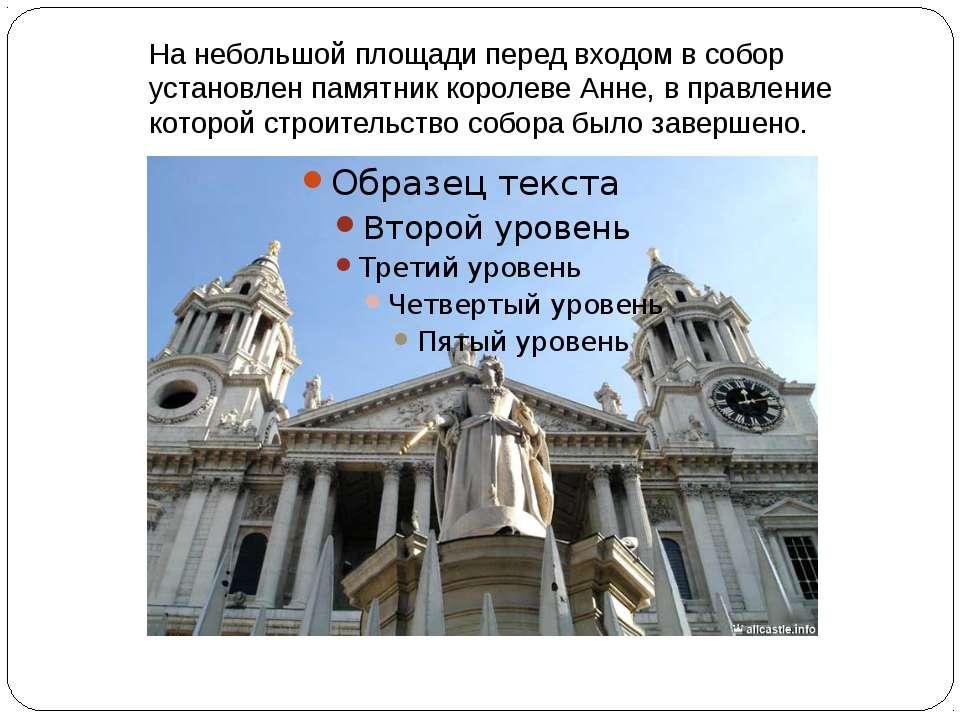 На небольшой площади перед входом в собор установлен памятник королеве Анне, ...