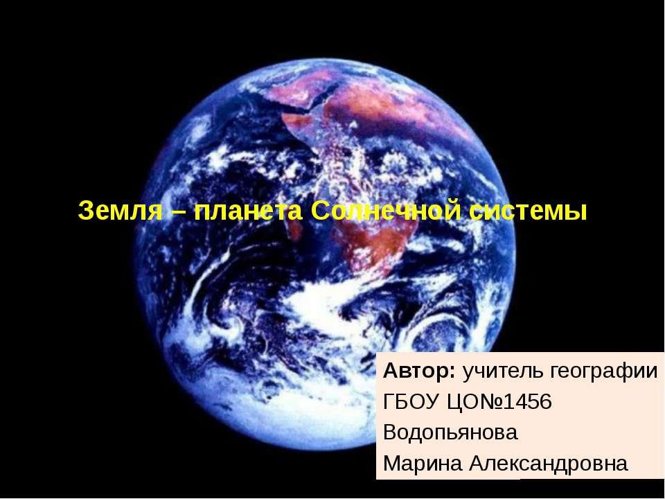 Земля – планета Солнечной системы Автор: учитель географии ГБОУ ЦО№1456 Водоп...