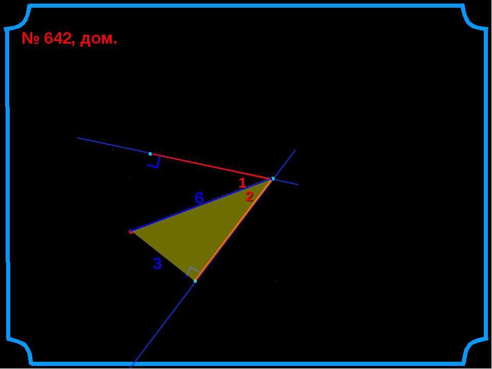 На рисунке ОВ = 3 см, ОА = 6 см. Найти АВ, АС, , . № 642, дом. О 6 3 А 1 2