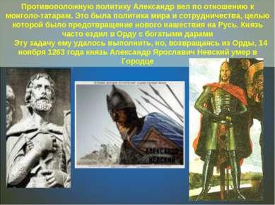. Противоположную политику Александр вел по отношению к монголо-татарам. Это ...