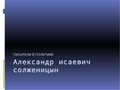 Александр исаевич солженицын ПИСАТЕЛИ В ПОЛИТИКЕ