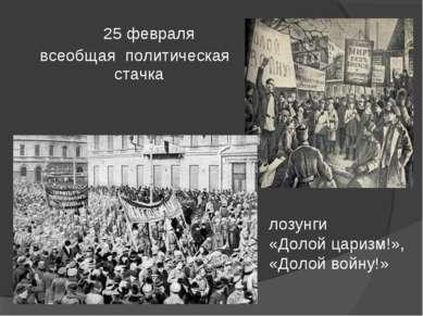 25 февраля всеобщая политическая стачка лозунги «Долой царизм!», «Долой войну!»