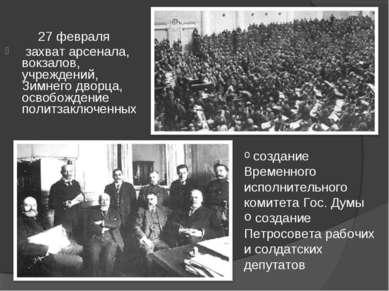 27 февраля захват арсенала, вокзалов, учреждений, Зимнего дворца, освобождени...