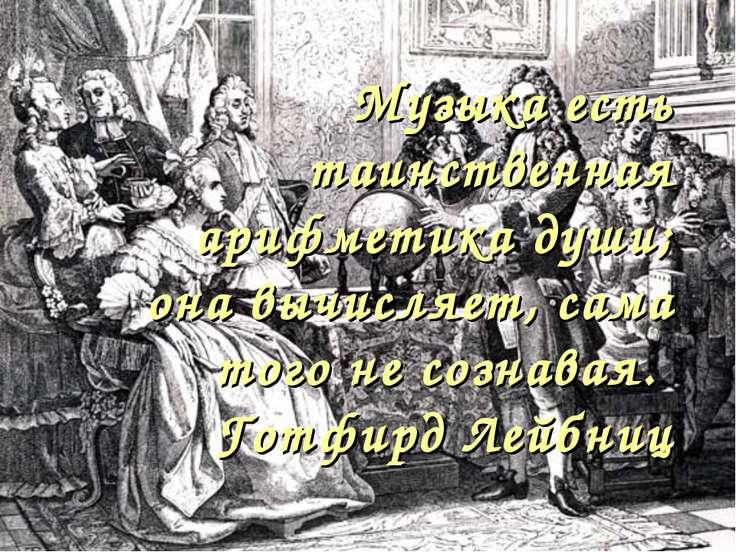 Музыка есть таинственная арифметика души; она вычисляет, сама того не сознава...