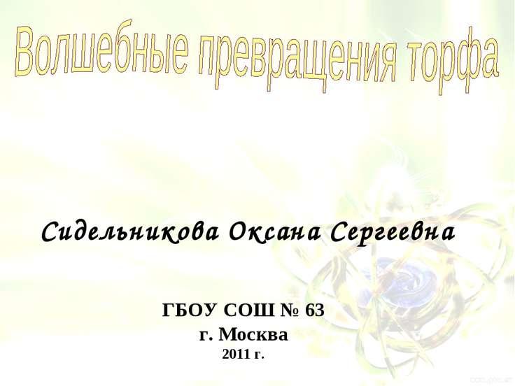 ГБОУ СОШ № 63 г. Москва 2011 г. Сидельникова Оксана Сергеевна