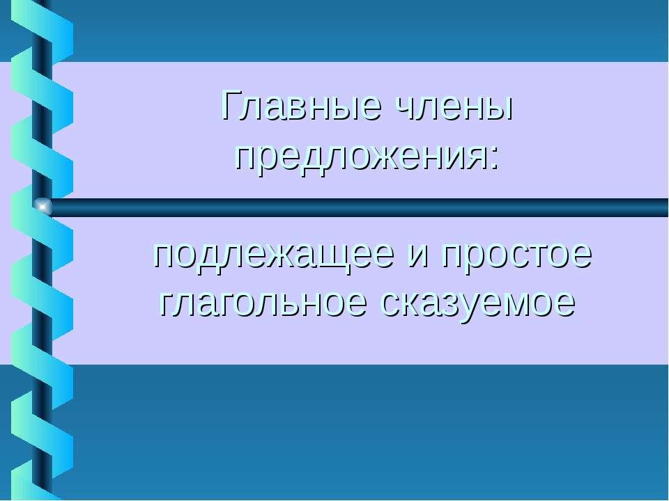 Главные члены предложения: подлежащее и простое глагольное сказуемое