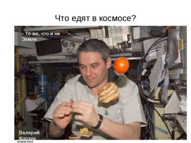 Что едят в космосе? - То же, что и на Земле Валерий Корзун