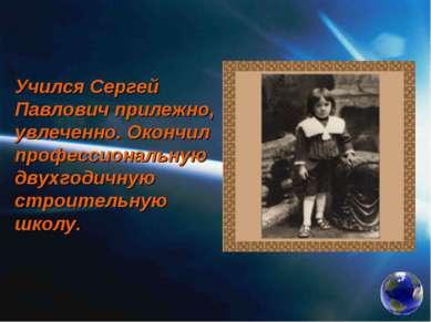 Учился Сергей Павлович прилежно, увлеченно. Окончил профессиональную двухгоди...