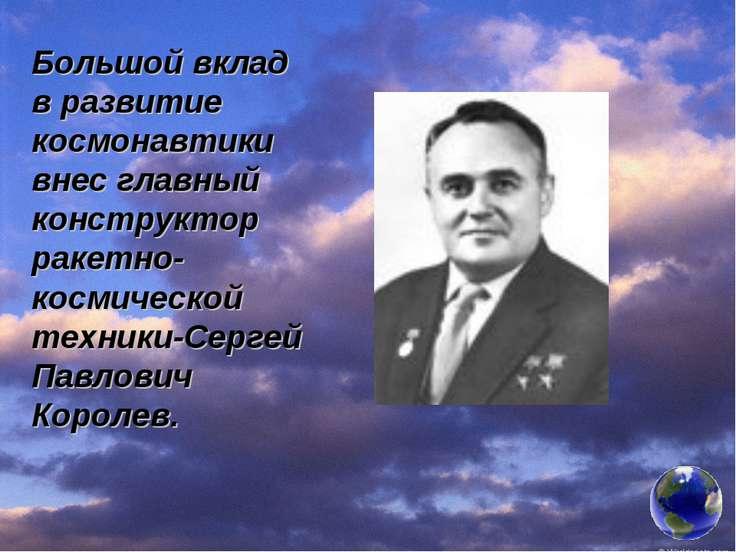 Большой вклад в развитие космонавтики внес главный конструктор ракетно-космич...