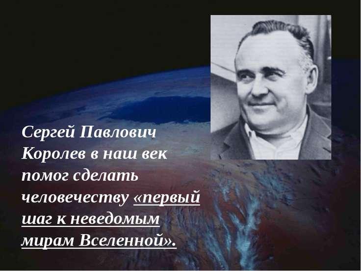 Сергей Павлович Королев в наш век помог сделать человечеству «первый шаг к не...