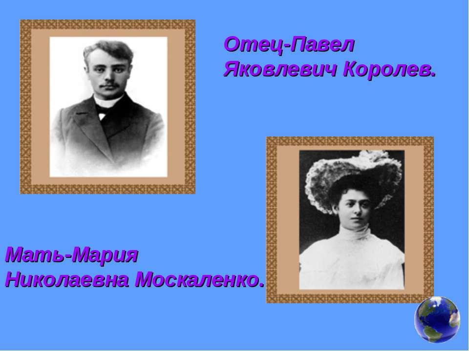 Отец-Павел Яковлевич Королев. Мать-Мария Николаевна Москаленко.