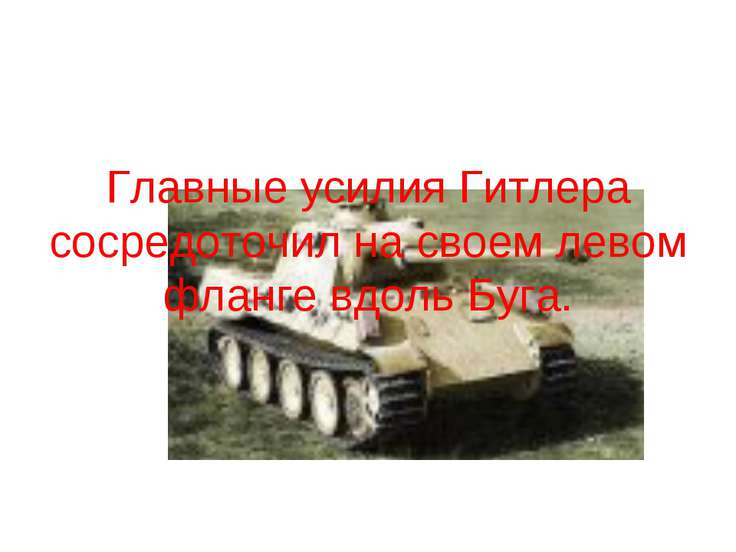 Главные усилия Гитлера сосредоточил на своем левом фланге вдоль Буга.