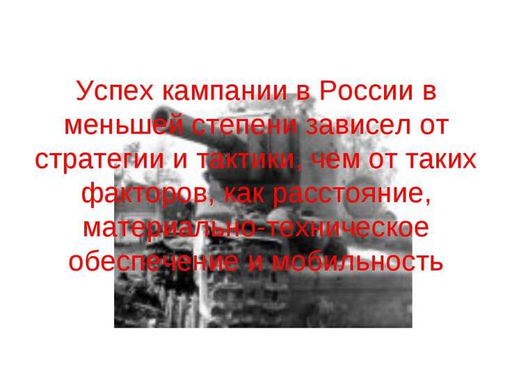 Успех кампании в России в меньшей степени зависел от стратегии и тактики, чем...