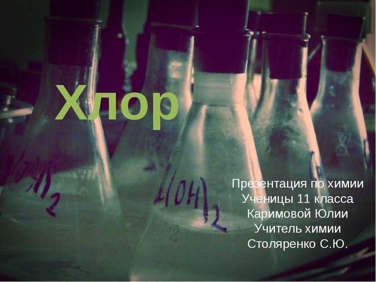 Хлор Презентация по химии Ученицы 11 класса Каримовой Юлии Учитель химии Стол...