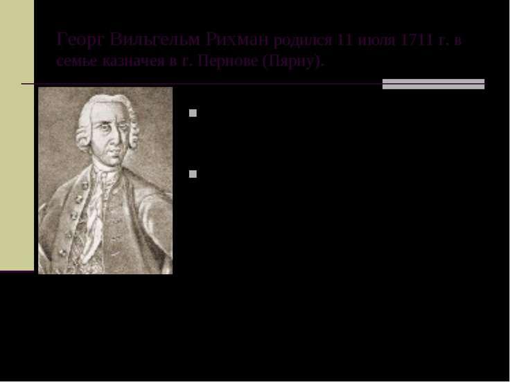 Георг Вильгельм Рихман родился 11 июля 1711 г. в семье казначея в г. Пернове ...