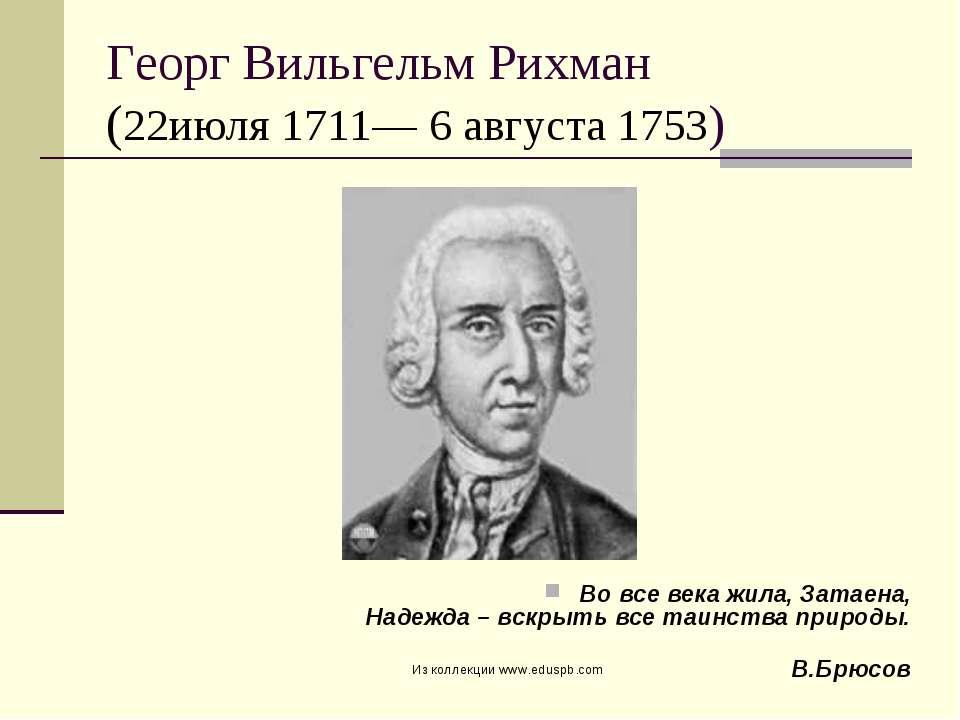 Георг Вильгельм Рихман (22июля 1711— 6 августа 1753) Во все века жила, Затаен...